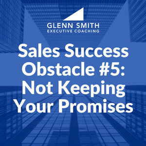 Sales Success Obstacle #5: Not Keeping Your Promises