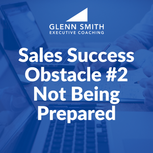 Sales Success Obstacle #2: Not Being Prepared
