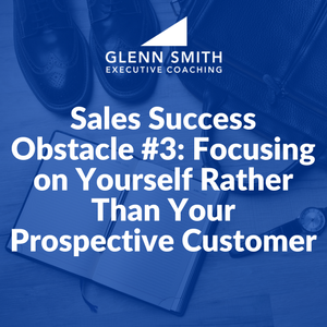 Sales Success Obstacle #3: Focusing on Yourself Rather Than Your Prospective Customer
