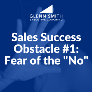 "Sales Success Obstacle #1: Fear of the ""No"" - Glenn Smith Coaching"