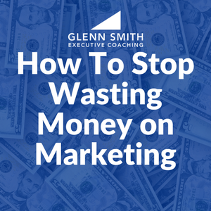 How To Stop Wasting Money on Marketing