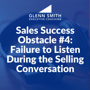 Sales Success Obstacle #4: Failure to Listen During the Selling Conversation
