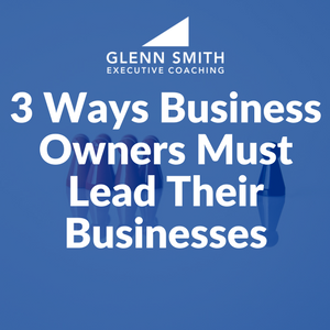 3 Ways Business Owners Must Lead Their Businesses