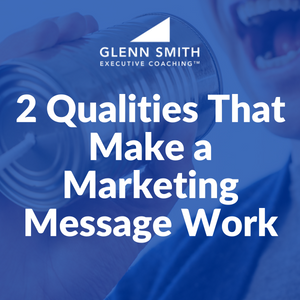 2 Qualities That Make a Marketing Message Work