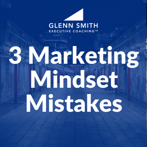 3 Marketing Mindset Mistakes