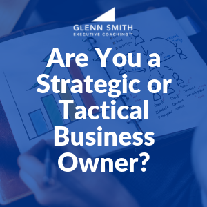 Are You a Strategic or Tactical Business Owner?